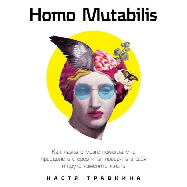 Homo Mutabilis: Как наука о мозге помогла мне преодолеть стереотипы, поверить в себя и круто изменить жизнь