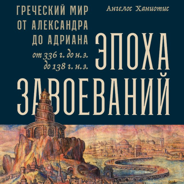 Эпоха завоеваний. Греческий мир от Александра до Адриана (336 г. до н.э. — 138 г. н.э.)