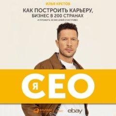 Я - CEO. Как построить карьеру и бизнес в 200 странах и прожить 30 000 дней счастливо