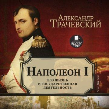 Наполеон I. Его жизнь и государственная деятельность
