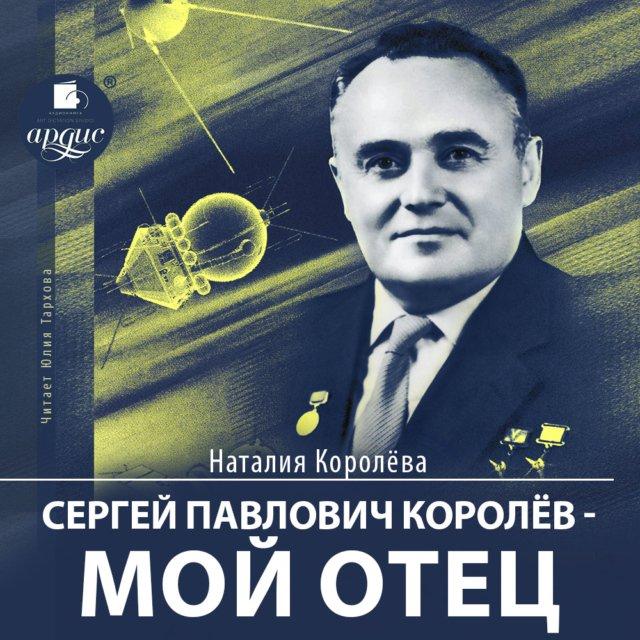 Сергей Павлович Королев – мой отец