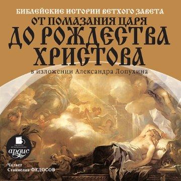 Библейские истории Ветхого Завета. От помазания царя до Рождества Христова