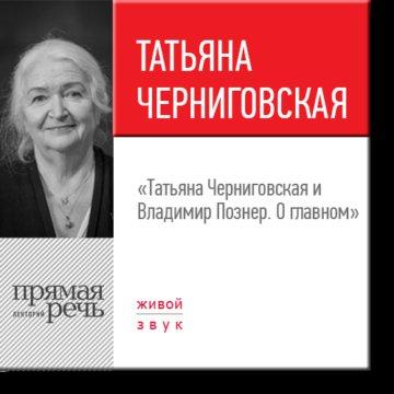 Татьяна Черниговская и Владимир Познер. О главном
