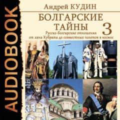 Болгарские тайны. Книга 3. Русско-болгарские отношения от хана Кубрата до совместных полетов в космос