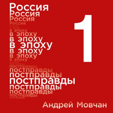 Россия в эпоху постправды: Здравый смысл против информационного шума. Том 1. Части 1-4