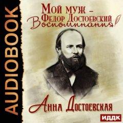 Мой муж – Федор Достоевский. Воспоминания