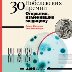 30 нобелевских премий. Открытия, изменившие медицину